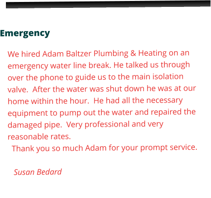Emergency  We hired Adam Baltzer Plumbing & Heating on an emergency water line break. He talked us through over the phone to guide us to the main isolation valve.  After the water was shut down he was at our home within the hour.  He had all the necessary equipment to pump out the water and repaired the damaged pipe.  Very professional and very reasonable rates.      Thank you so much Adam for your prompt service.     Susan Bedard